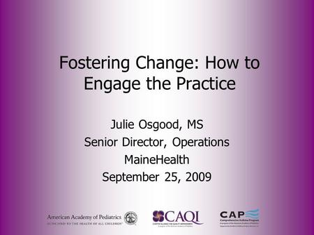 Fostering Change: How to Engage the Practice Julie Osgood, MS Senior Director, Operations MaineHealth September 25, 2009.