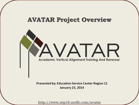 AVATAR Project Overview  Presented by: Education Service Center Region 11 January 23, 2014.