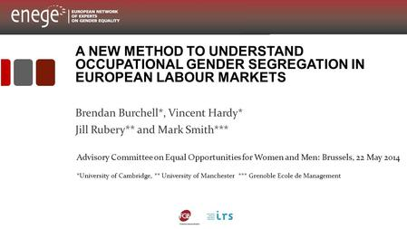 A NEW METHOD TO UNDERSTAND OCCUPATIONAL GENDER SEGREGATION IN EUROPEAN LABOUR MARKETS Brendan Burchell*, Vincent Hardy* Jill Rubery** and Mark Smith***