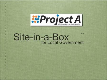 "Site-in-a-Box for Local Government tm. Site-in-a-Box Instant eGovernment - ""Just Add Content"" Proven, Award Winning Simple Secure Scalable Affordable."
