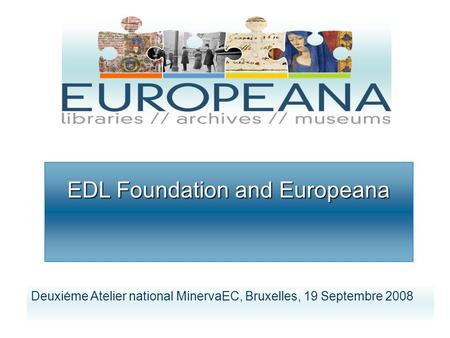 EDL Foundation and Europeana Deuxiėme Atelier national MinervaEC, Bruxelles, 19 Septembre 2008.