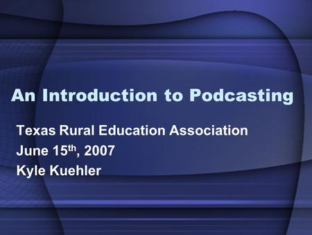 An Introduction to Podcasting Texas Rural Education Association June 15 th, 2007 Kyle Kuehler.