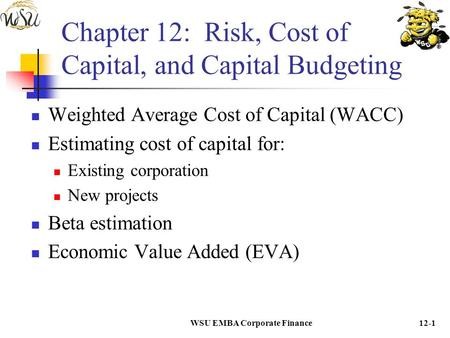 WSU EMBA Corporate Finance12-1 Chapter 12: Risk, Cost of Capital, and Capital Budgeting Weighted Average Cost of Capital (WACC) Estimating cost of capital.