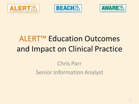 ALERT™ Education Outcomes and Impact on Clinical Practice Chris Parr Senior Information Analyst 1.