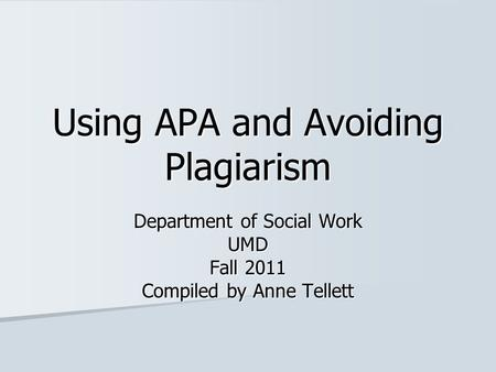 Using APA and Avoiding Plagiarism Department of Social Work UMD Fall 2011 Compiled by Anne Tellett.