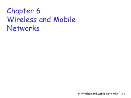 6: Wireless and Mobile Networks6-1 Chapter 6 Wireless and Mobile Networks.
