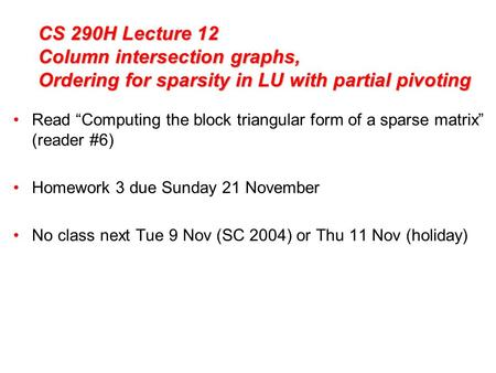 "CS 290H Lecture 12 Column intersection graphs, Ordering for sparsity in LU with partial pivoting Read ""Computing the block triangular form of a sparse."