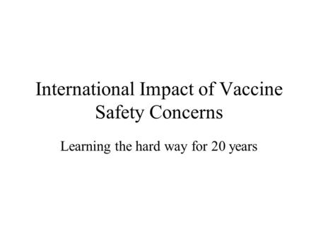 International Impact of Vaccine Safety Concerns Learning the hard way for 20 years.