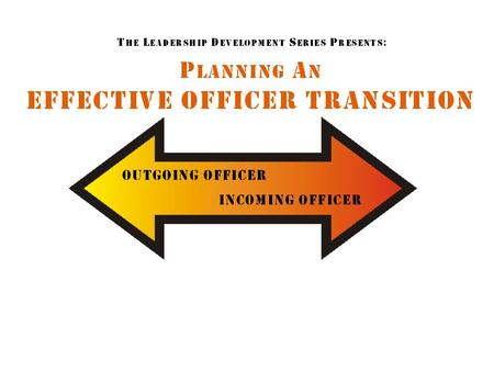 Table of Contents Officer Transition Purpose of an Effective Transition What do you need to Transfer? Outgoing/Incoming Officer Survey Set Up a Meeting.