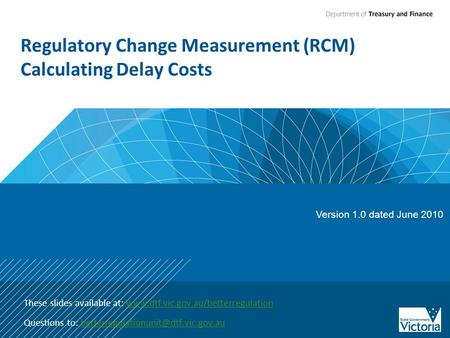 Regulatory Change Measurement (RCM) Calculating Delay Costs These slides available at: www.dtf.vic.gov.au/betterregulationwww.dtf.vic.gov.au/betterregulation.
