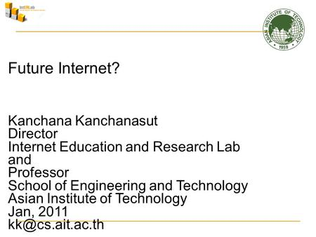 Future Internet? Kanchana Kanchanasut Director Internet Education and Research Lab and Professor School of Engineering and Technology Asian Institute of.