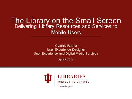 Delivering Library Resources and Services to Mobile Users The Library on the Small Screen Cynthia Ramlo User Experience Designer User Experience and Digital.