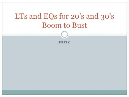 FRITZ LTs and EQs for 20's and 30's Boom to Bust.