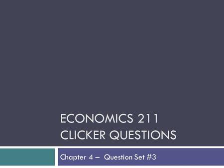 ECONOMICS 211 CLICKER QUESTIONS Chapter 4 – Question Set #3.