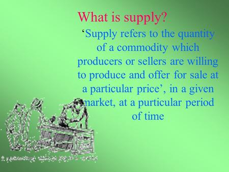 What is supply? 'Supply refers to the quantity of a commodity which producers or sellers are willing to produce and offer for sale at a particular price',