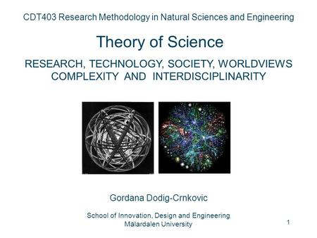 1 CDT403 Research Methodology in Natural Sciences and Engineering <strong>Theory</strong> <strong>of</strong> Science RESEARCH, TECHNOLOGY, SOCIETY, WORLDVIEWS COMPLEXITY AND INTERDISCIPLINARITY.