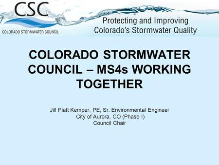 COLORADO STORMWATER COUNCIL – MS4s WORKING TOGETHER Jill Piatt Kemper, PE, Sr. Environmental Engineer City of Aurora, CO (Phase I) Council Chair.