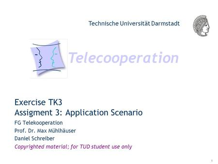 Telecooperation Technische Universität Darmstadt Copyrighted material; for TUD student use only 1 Exercise TK3 Assigment 3: Application Scenario FG Telekooperation.