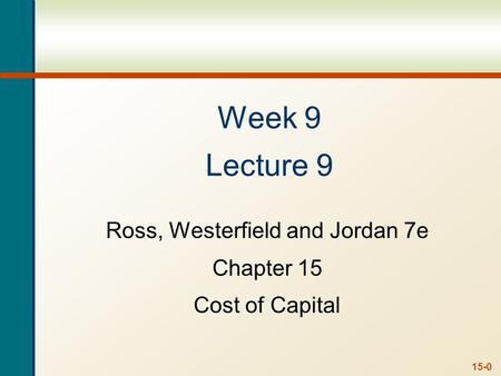 15-0 Week 9 Lecture 9 Ross, Westerfield and Jordan 7e Chapter 15 Cost of Capital.