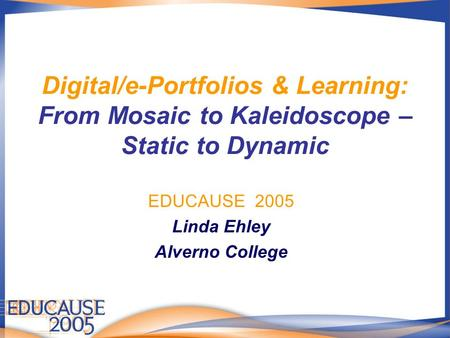Digital/e-Portfolios & Learning: From Mosaic to Kaleidoscope – Static to Dynamic EDUCAUSE 2005 Linda Ehley Alverno College.