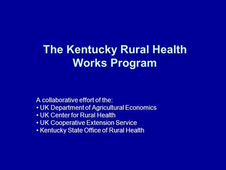 The Kentucky Rural Health Works Program A collaborative effort of the: UK Department of Agricultural Economics UK Center for Rural Health UK Cooperative.