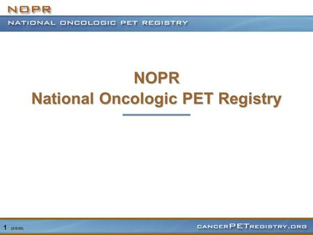 1 (8/8/06) NOPR National Oncologic PET Registry. 2 (8/8/06) PET Reimbursement Complex, slowly evolving process Dependent on FDA approval of PET drugs.