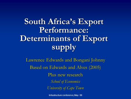 Infrastructure conference, May 06 South Africa's Export Performance: Determinants of Export supply Lawrence Edwards and Bongani Johnny Based on Edwards.