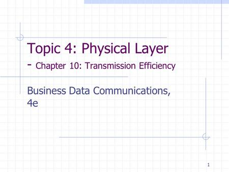 1 Topic 4: Physical Layer - Chapter 10: Transmission Efficiency Business Data Communications, 4e.