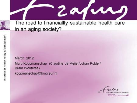 The road to financiallly sustainable health care in an aging society? March 2012 Marc Koopmanschap (Claudine de Meijer/Johan Polder/ Bram Wouterse)