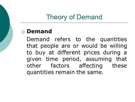 Theory of Demand  Demand Demand refers to the quantities that people are or would be willing to buy at different prices during a given time period, assuming.