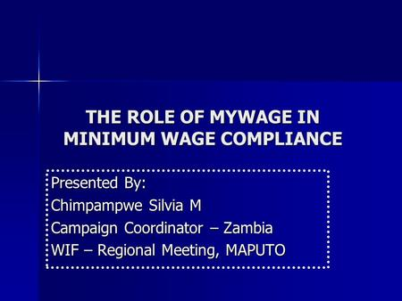THE ROLE OF MYWAGE IN MINIMUM WAGE COMPLIANCE Presented By: Chimpampwe Silvia M Campaign Coordinator – Zambia WIF – Regional Meeting, MAPUTO.