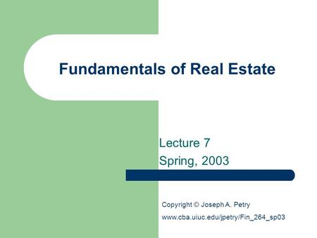 Fundamentals of Real Estate Lecture 7 Spring, 2003 Copyright © Joseph A. Petry www.cba.uiuc.edu/jpetry/Fin_264_sp03.