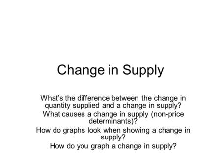 Change in Supply What's the difference between the change in quantity supplied and a change in supply? What causes a change in supply (non-price determinants)?
