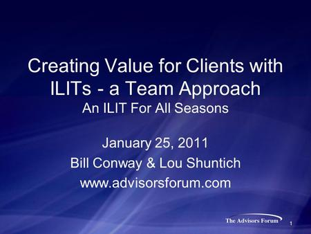 Creating Value for Clients with ILITs - a Team Approach An ILIT For All Seasons January 25, 2011 Bill Conway & Lou Shuntich www.advisorsforum.com 1.