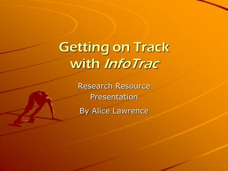Getting on Track with InfoTrac Research Resource Presentation By Alice Lawrence.