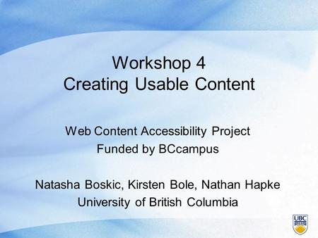 Workshop 4 Creating Usable Content Web Content Accessibility Project Funded by BCcampus Natasha Boskic, Kirsten Bole, Nathan Hapke University of British.