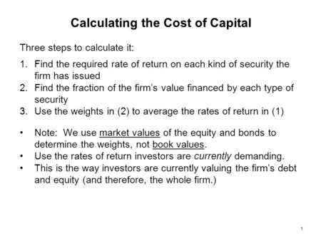 1 Calculating the Cost of Capital Three steps to calculate it: 1.Find the required rate of return on each kind of security the firm has issued 2.Find the.