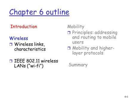 "6-1 Chapter 6 outline Introduction Wireless r Wireless links, characteristics r IEEE 802.11 wireless LANs (""wi-fi"") Mobility r Principles: addressing and."