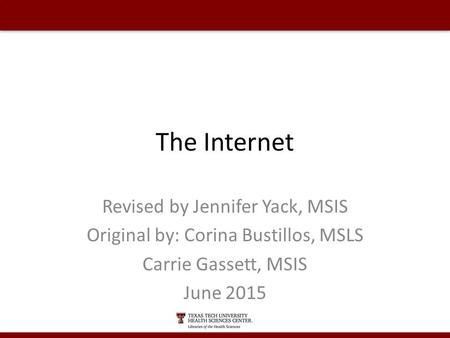 The Internet Revised by Jennifer Yack, MSIS Original by: Corina Bustillos, MSLS Carrie Gassett, MSIS June 2015.