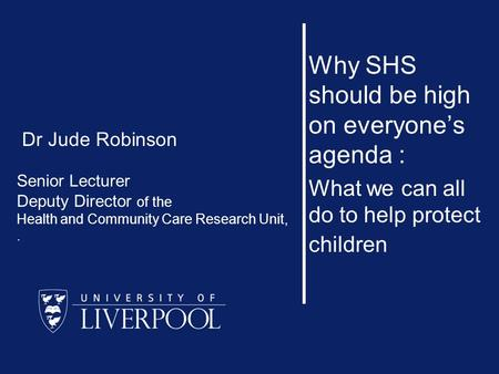 Why SHS should be high on everyone's agenda : What we can all do to help protect children Dr Jude Robinson Senior Lecturer Deputy Director of the Health.