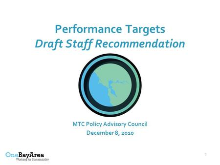 1 Performance Targets Draft Staff Recommendation MTC Policy Advisory Council December 8, 2010.