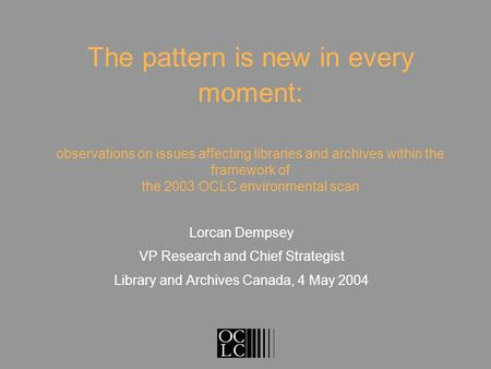 The pattern is new in every moment: observations on issues affecting libraries and archives within the framework of the 2003 OCLC environmental scan Lorcan.
