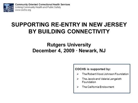 SUPPORTING RE-ENTRY IN NEW JERSEY BY BUILDING CONNECTIVITY Rutgers University December 4, 2009 · Newark, NJ Community Oriented Correctional Health Services.