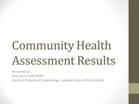 Community Health Assessment Results Presented by: Emily Burns, MD, MSPH Assistant Professor of Epidemiology, Colorado School of Public Health.