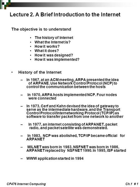 CP476 Internet ComputingCh.1 # 1 Lecture 2. A Brief Introduction to the Internet The objective is to understand The history of Internet What the Internet.