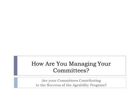 How Are You Managing Your Committees? Are your Committees Contributing to the Success of the Agrability Program?
