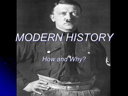 MODERN HISTORY How and Why? WHY STUDY MODERN HISTORY? Modern History helps students to understand why the world is the way it is today. Modern History.