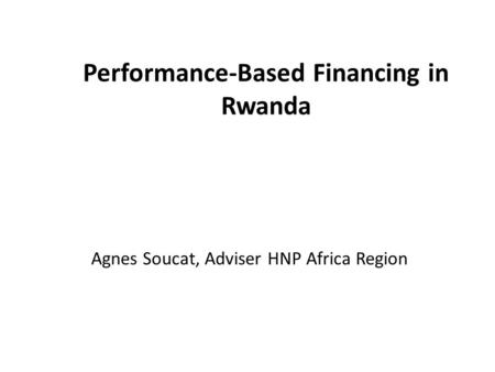 Performance-Based Financing in Rwanda Agnes Soucat, Adviser HNP Africa Region.