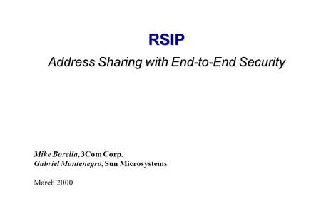 RSIP Address Sharing with End-to-End Security Mike Borella, 3Com Corp. Gabriel Montenegro, Sun Microsystems March 2000.