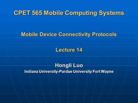 CPET 565 Mobile Computing Systems Mobile Device Connectivity Protocols Lecture 14 Hongli Luo Indiana University-Purdue University Fort Wayne.